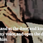 Jesus Christ is standing at your door, knocking. Will you answer the knock? Will you shut him out?