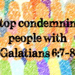 Stop condemning people with Galatians 6:7-8 For he that soweth to his flesh shall of the flesh reap corruption