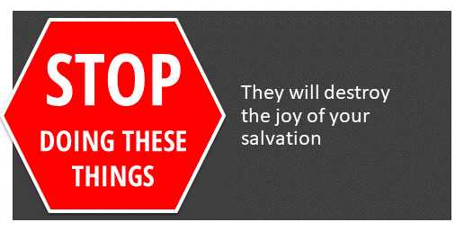 Stop doing these things, they will destroy the joy of your salvation