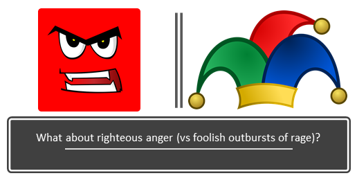What about righteous anger (vs foolish outbursts of rage)?