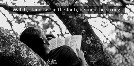 Watch, stand fast in the faith, be men, be strong.