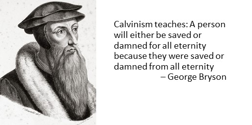 Calvinism teaches: A person will either be saved or damned for all eternity because they were saved or damned from all eternity  – George Bryson